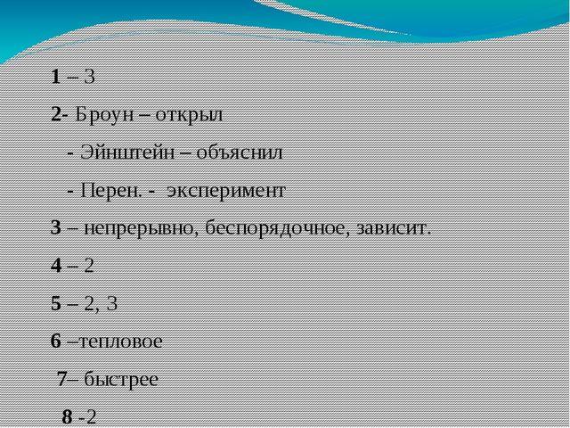 1 – 3 2- Броун – открыл - Эйнштейн – объяснил - Перен. - эксперимент 3 – неп...