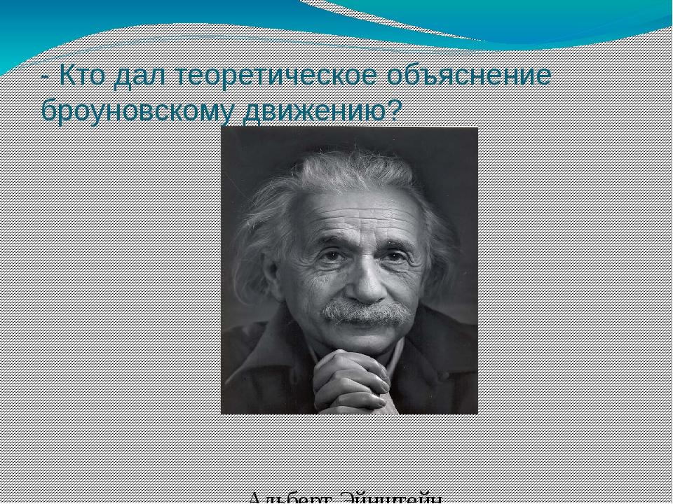 - Кто дал теоретическое объяснение броуновскому движению? Альберт Эйнштейн