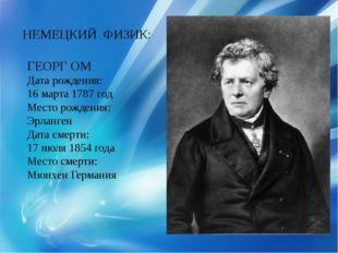 НЕМЕЦКИЙ ФИЗИК: ГЕОРГ ОМ Дата рождения: 16 марта 1787 год Место рождения: Эрл