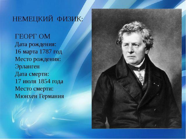 НЕМЕЦКИЙ ФИЗИК: ГЕОРГ ОМ Дата рождения: 16 марта 1787 год Место рождения: Эрл...