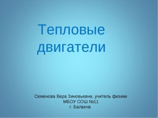 Тепловые двигатели Семенова Вера Зиновьевна, учитель физики МБОУ СОШ №11 г. Б