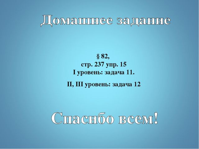 § 82, стр. 237 упр. 15 I уровень: задача 11. II, III уровень: задача 12