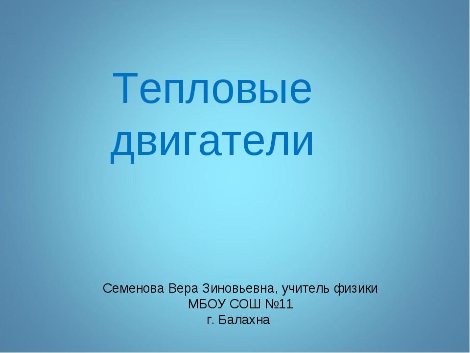 Тепловые двигатели Семенова Вера Зиновьевна, учитель физики МБОУ СОШ №11 г. Б...