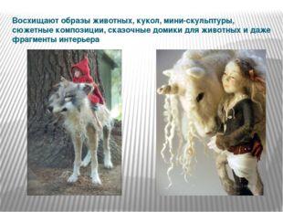 Восхищают образы животных, кукол, мини-скульптуры, сюжетные композиции, сказо