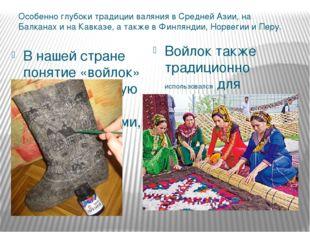 Особенно глубоки традиции валяния в Средней Азии, на Балканах и на Кавказе, а