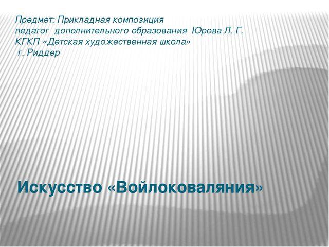 Искусство «Войлоковаляния» Предмет: Прикладная композиция педагог дополнитель...