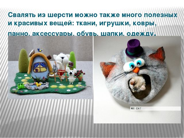 Свалять из шерсти можно также много полезных и красивых вещей: ткани, игрушки...