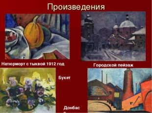 Произведения Натюрморт с тыквой 1912 год Городской пейзаж Букет Донбасс
