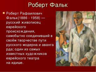Роберт Фальк Роберт Рафаилович Фальк(1886 - 1958)— русский живописец еврейск