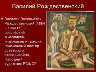 Василий Рождественский Василий Васильевич Рождественский (1884 – 1963 гг.) –