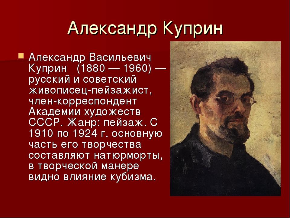 Александр Куприн Александр Васильевич Куприн (1880—1960)— русский и советс...