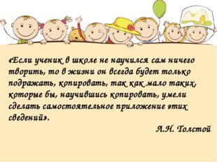 «Если ученик в школе не научился сам ничего творить, то в жизни он всегда буд