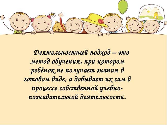 Деятельностный подход – это метод обучения, при котором ребёнок не получает з...
