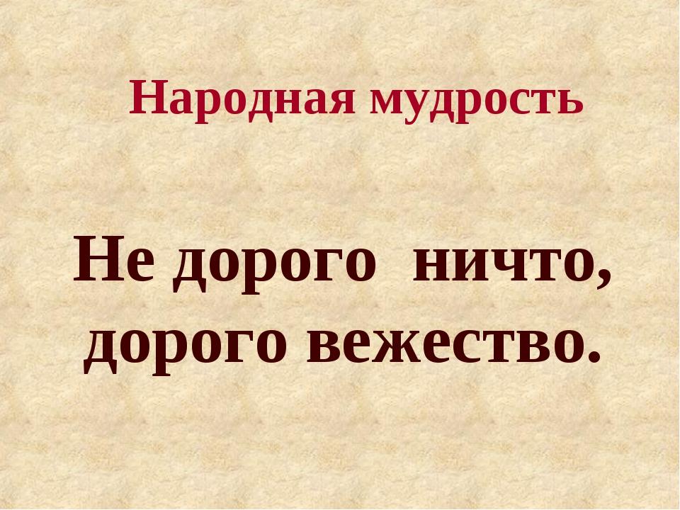 Народная мудрость Не дорого ничто, дорого вежество.