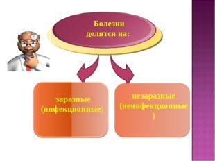 Болезни делятся на: заразные (инфекционные) незаразные (неинфекционные)
