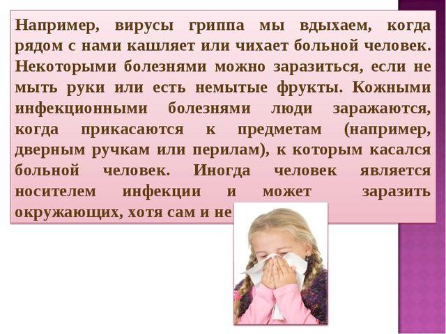 Например, вирусы гриппа мы вдыхаем, когда рядом с нами кашляет или чихает бол...