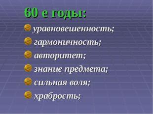 60 е годы: уравновешенность; гармоничность; авторитет; знание предмета; сильн