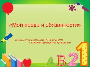 «Мои права и обязанности» Составили ученики 3 класса «А» Школы№883 и классный