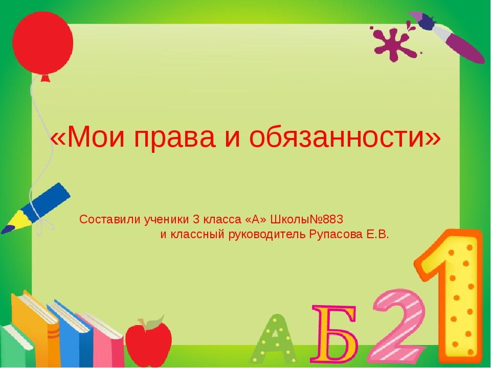 «Мои права и обязанности» Составили ученики 3 класса «А» Школы№883 и классный...
