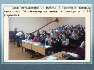 Было представлено 34 работы, в подготовке которых участвовали 38 обучающихс
