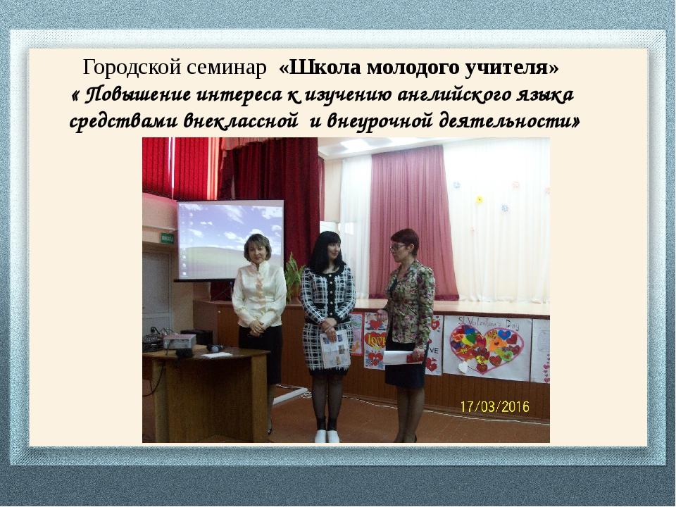 Городской семинар «Школа молодого учителя» « Повышение интереса к изучению а...