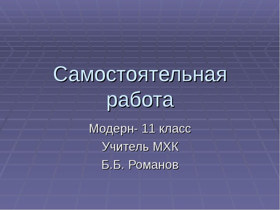Самостоятельная работа Модерн- 11 класс Учитель МХК Б.Б. Романов