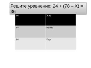 Решите уравнение: 24 + (78 – Х) = 36 66 Жар 68 Навар 98 Пар