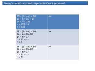 Какому из ответов соответствует правильное решение? 85 – (14 +n)= 68 14 + n =