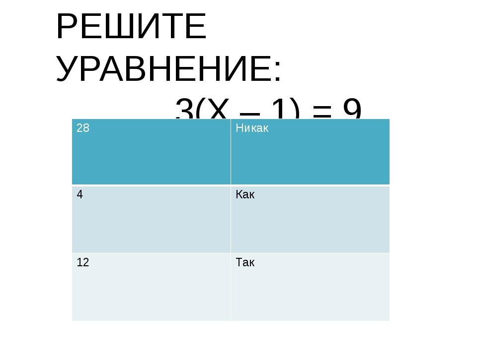РЕШИТЕ УРАВНЕНИЕ: 3(Х – 1) = 9 28 Никак 4 Как 12 Так