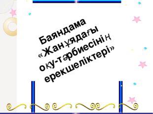 Баяндама «Жанұядағы оқу-тәрбиесінің ерекшеліктері»