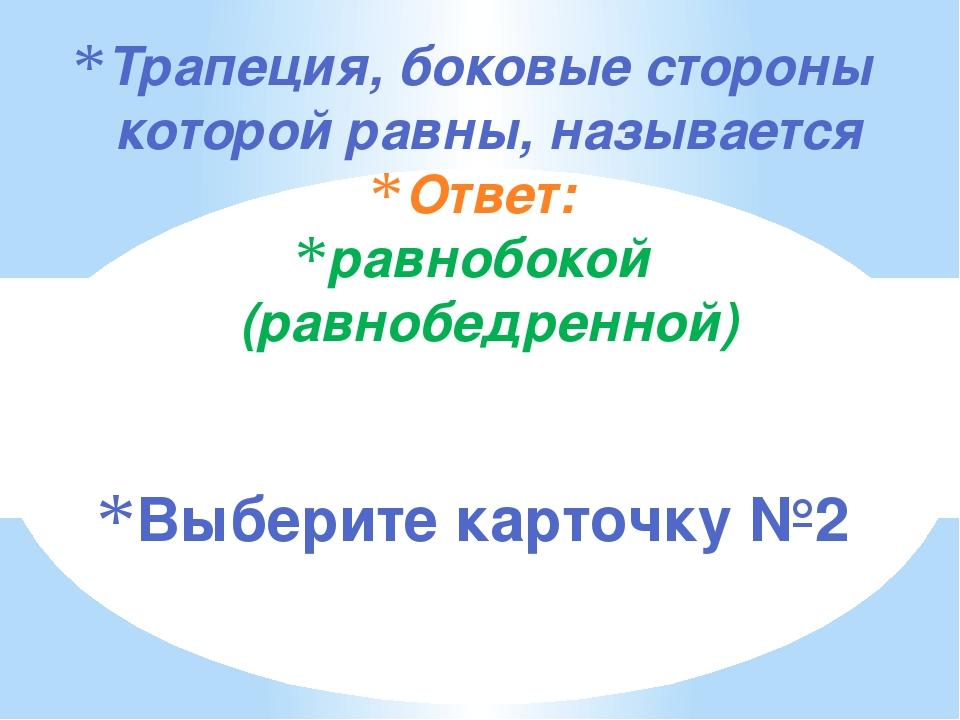Трапеция, боковые стороны которой равны, называется Ответ: равнобокой (равноб...