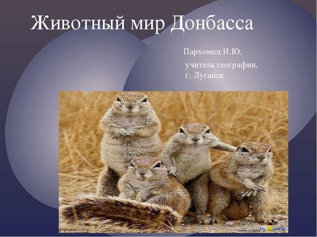 Животный мир Донбасса Пархомец И.Ю. учитель географии, г. Луганск {