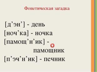 Фонетическая загадка [д'эн'] - день [ноч'ка] - ночка [памощ'н'ик] - памощник