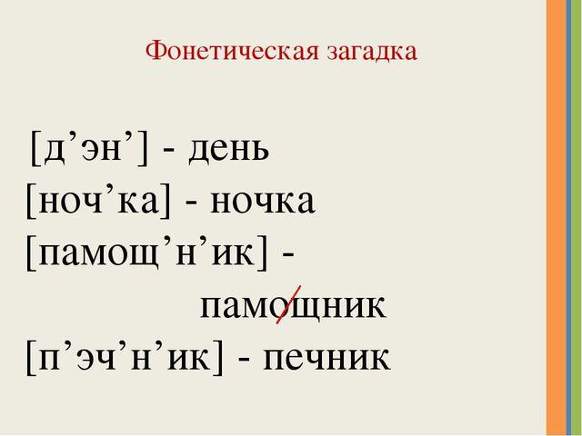 Фонетическая загадка [д'эн'] - день [ноч'ка] - ночка [памощ'н'ик] - памощник...