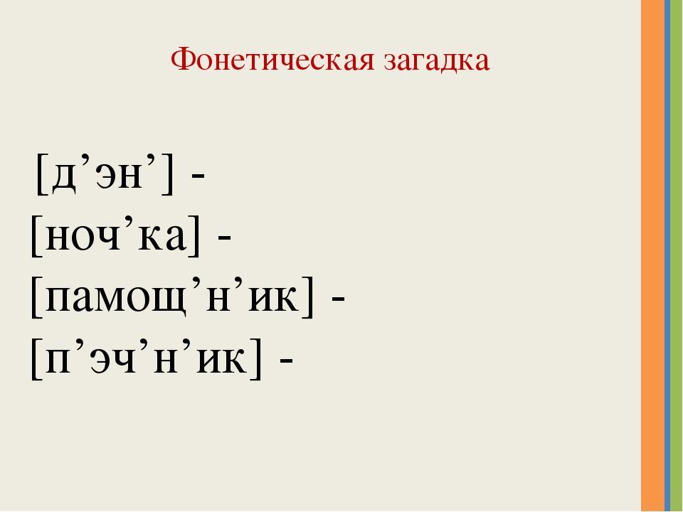 Фонетическая загадка [д'эн'] - [ноч'ка] - [памощ'н'ик] - [п'эч'н'ик] -