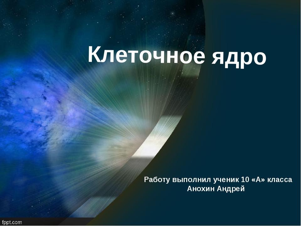 Клеточное ядро Работу выполнил ученик 10 «А» класса Анохин Андрей