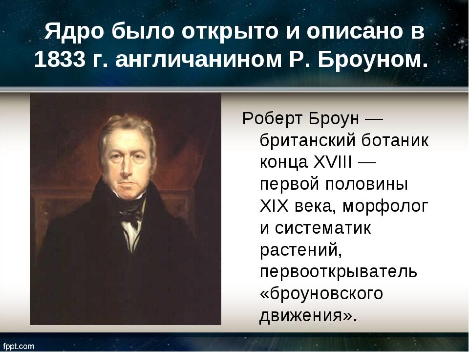 Ядро было открыто и описано в 1833 г. англичанином Р. Броуном. Роберт Броун —...