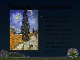 Пейзаж настроения Художник, тонко чувствуя цветовые отношения, вызванные в пр