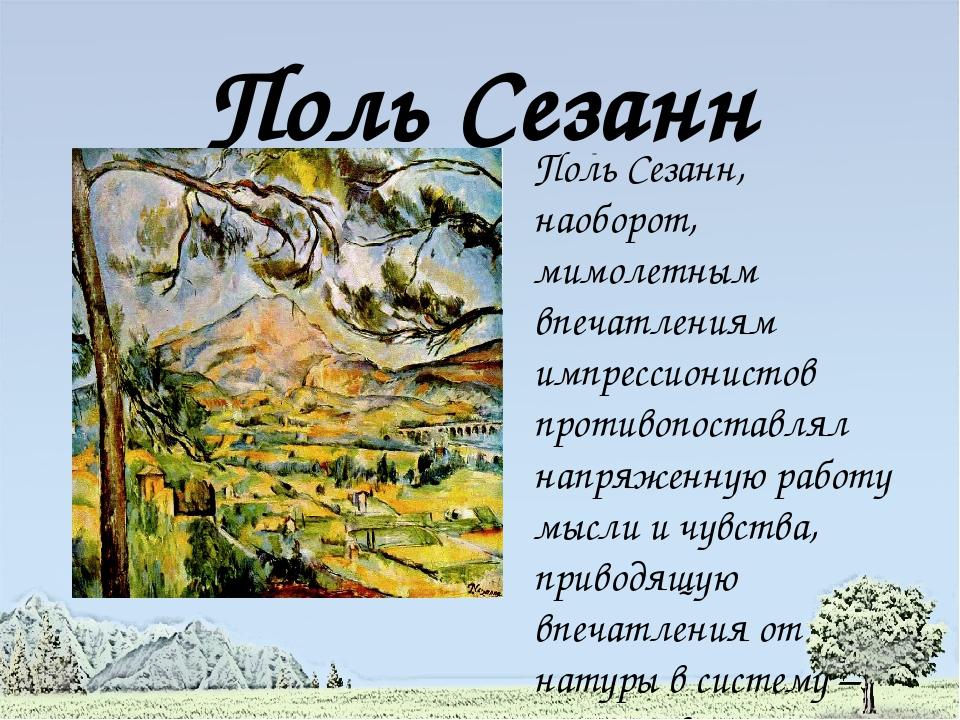 Поль Сезанн Поль Сезанн, наоборот, мимолетным впечатлениям импрессионистов пр...