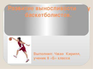 Развитие выносливости у баскетболистов. Выполнил: Чжао Кирилл, ученик 8 «Б» к