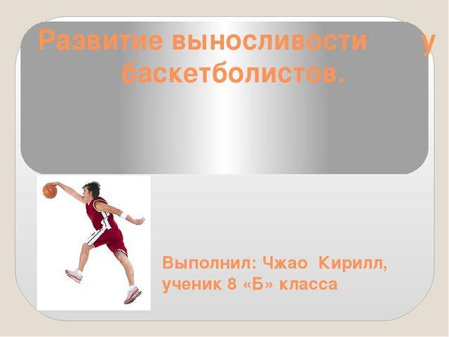 Развитие выносливости у баскетболистов. Выполнил: Чжао Кирилл, ученик 8 «Б» к...