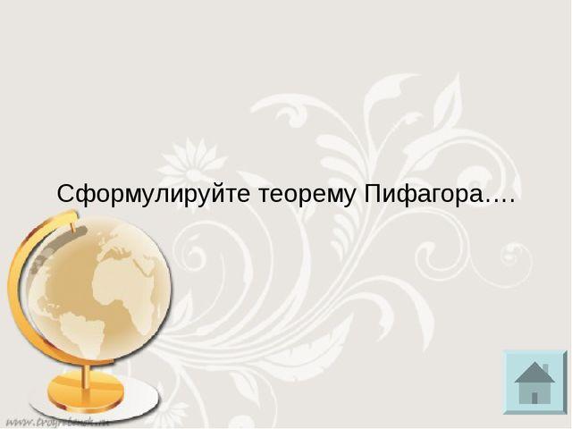 Сформулируйте теорему Пифагора….