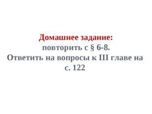 Домашнее задание: повторить с § 6-8. Ответить на вопросы к III главе на с. 122