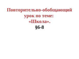 Повторительно-обобщающий урок по теме: «Школа». §6-8