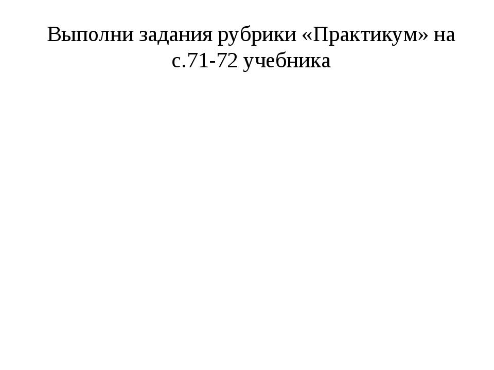 Выполни задания рубрики «Практикум» на с.71-72 учебника