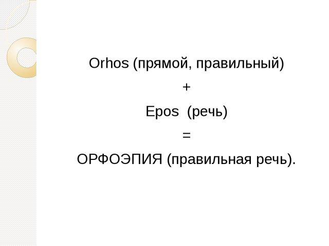 Orhos (прямой, правильный) + Epos (речь) = ОРФОЭПИЯ (правильная речь).