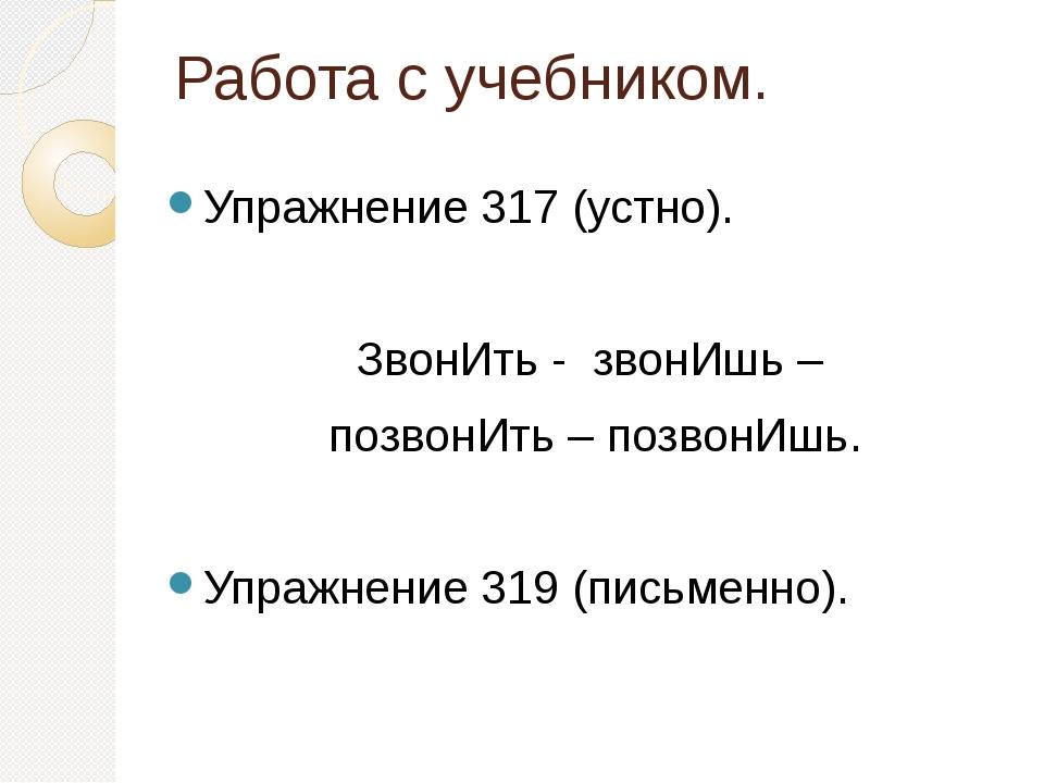 Работа с учебником. Упражнение 317 (устно). ЗвонИть - звонИшь – позвонИть – п...