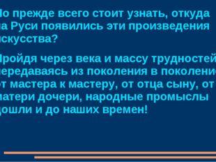 Но прежде всего стоит узнать, откуда на Руси появились эти произведения искус