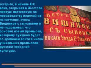 А когда-то, в начале XIX века, открывая в Жостове первую мастерскую по произв