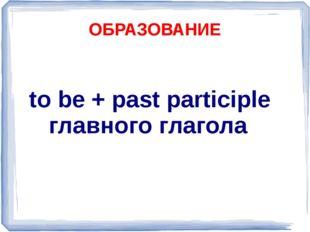 ОБРАЗОВАНИЕ to be + past participle главного глагола